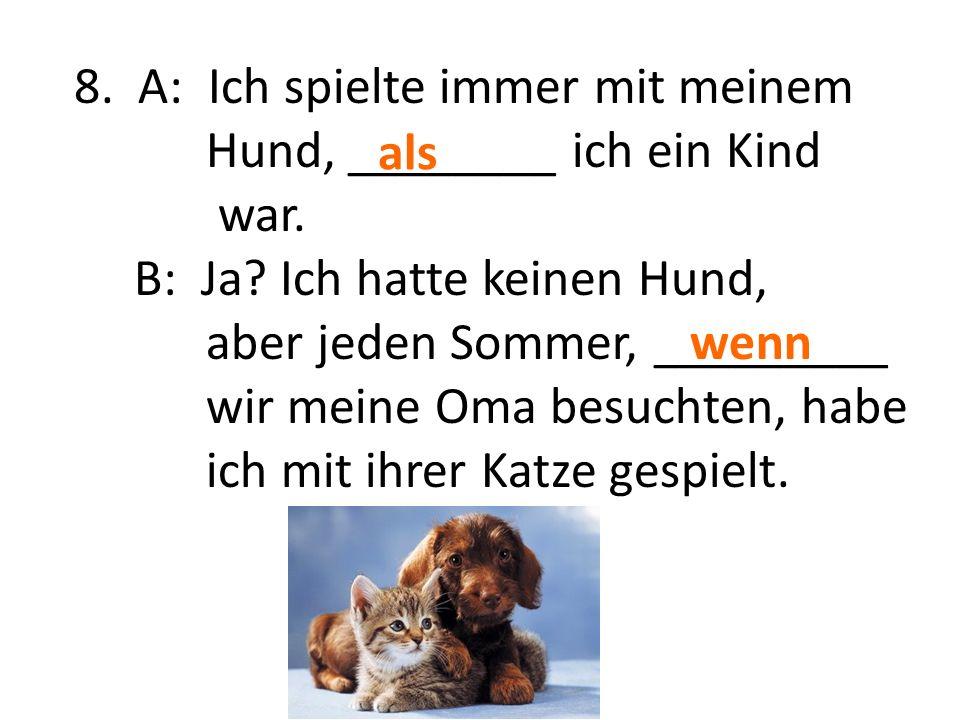8. A: Ich spielte immer mit meinem Hund, ________ ich ein Kind war.