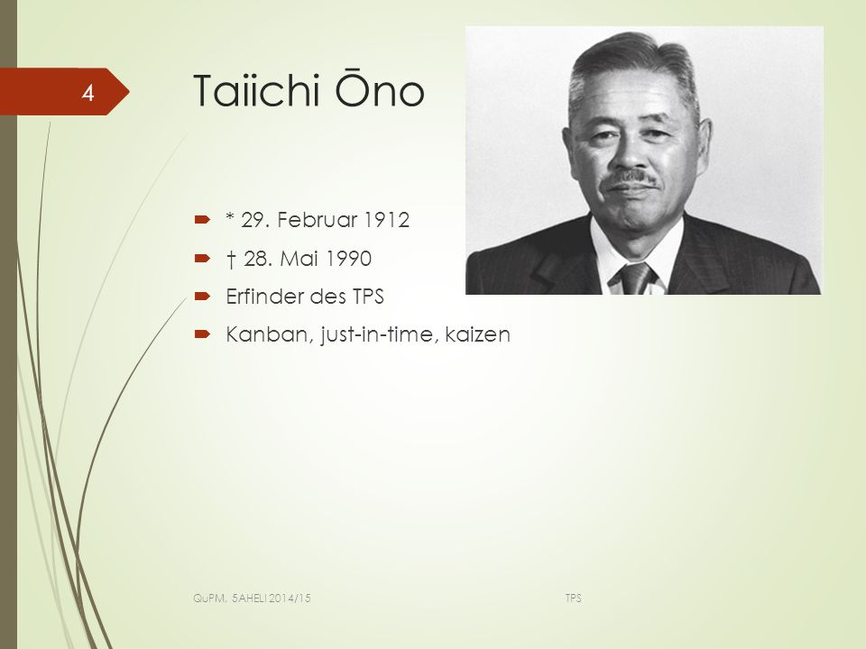 Taiichi Ōno * 29. Februar 1912 † 28. Mai 1990 Erfinder des TPS