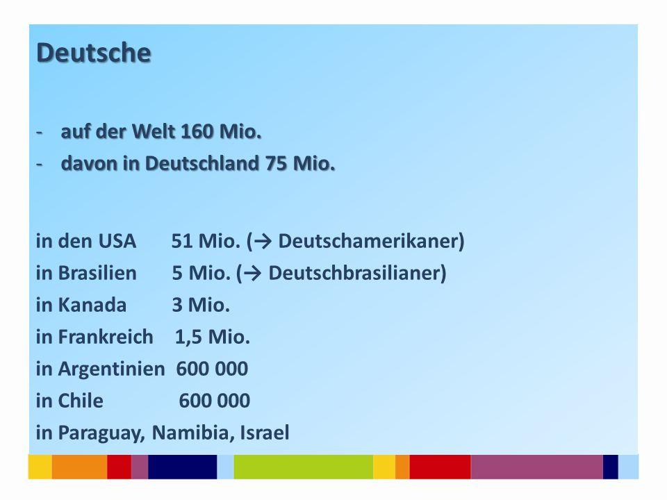 Deutsche auf der Welt 160 Mio. davon in Deutschland 75 Mio.