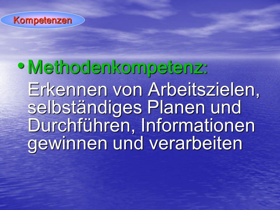 Kompetenzen Methodenkompetenz: Erkennen von Arbeitszielen, selbständiges Planen und Durchführen, Informationen gewinnen und verarbeiten.