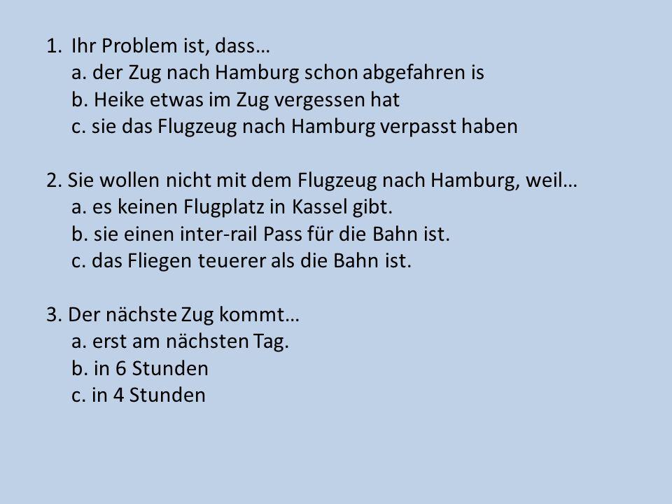 Ihr Problem ist, dass… a. der Zug nach Hamburg schon abgefahren is. b. Heike etwas im Zug vergessen hat.