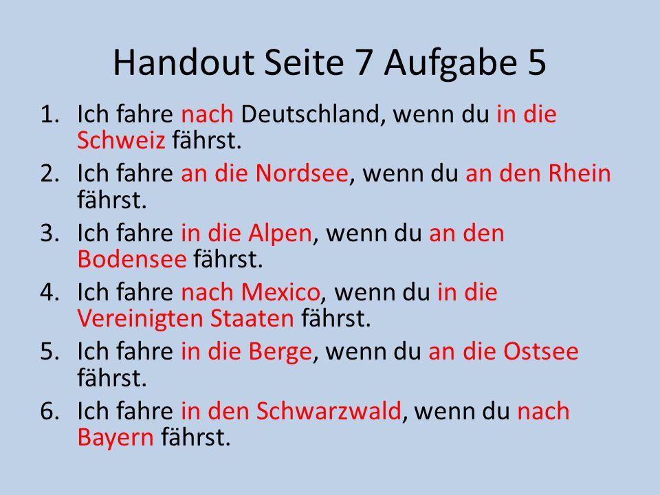 Handout Seite 7 Aufgabe 5 Ich fahre nach Deutschland, wenn du in die Schweiz fährst. Ich fahre an die Nordsee, wenn du an den Rhein fährst.