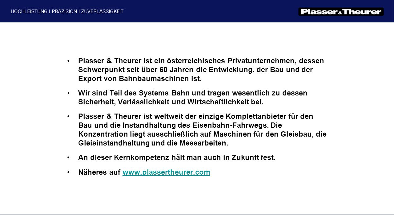 Plasser & Theurer ist ein österreichisches Privatunternehmen, dessen Schwerpunkt seit über 60 Jahren die Entwicklung, der Bau und der Export von Bahnbaumaschinen ist.