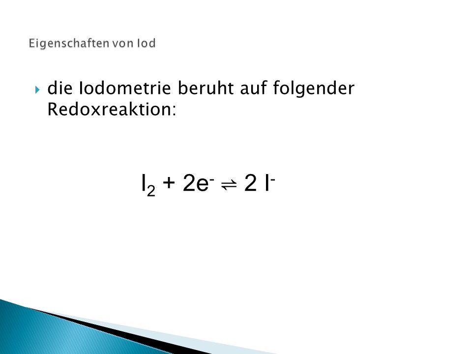 I2 + 2e- ⇌ 2 I- die Iodometrie beruht auf folgender Redoxreaktion: