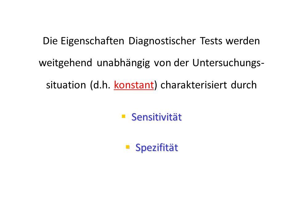Die Eigenschaften Diagnostischer Tests werden weitgehend unabhängig von der Untersuchungs- situation (d.h. konstant) charakterisiert durch