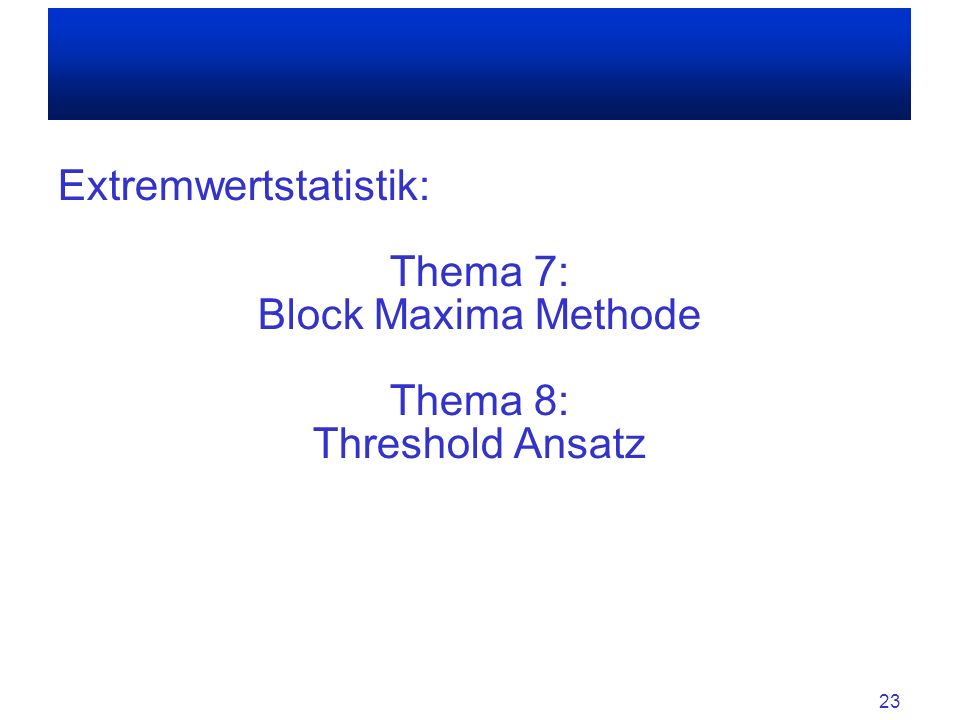 Extremwertstatistik: Thema 7: Block Maxima Methode Thema 8: Threshold Ansatz