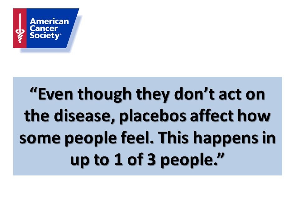 Even though they don't act on the disease, placebos affect how some people feel.