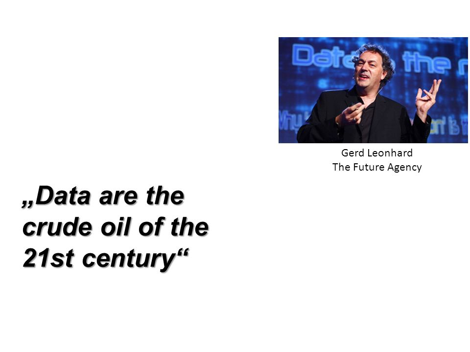 """Data are the crude oil of the 21st century Gerd Leonhard"