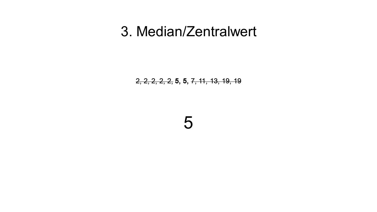 3. Median/Zentralwert 2, 2, 2, 2, 2, 5, 5, 7, 11, 13, 19, 19. 2, 2, 2, 2, 2, 5, 5, 7, 11, 13, 19, 19.