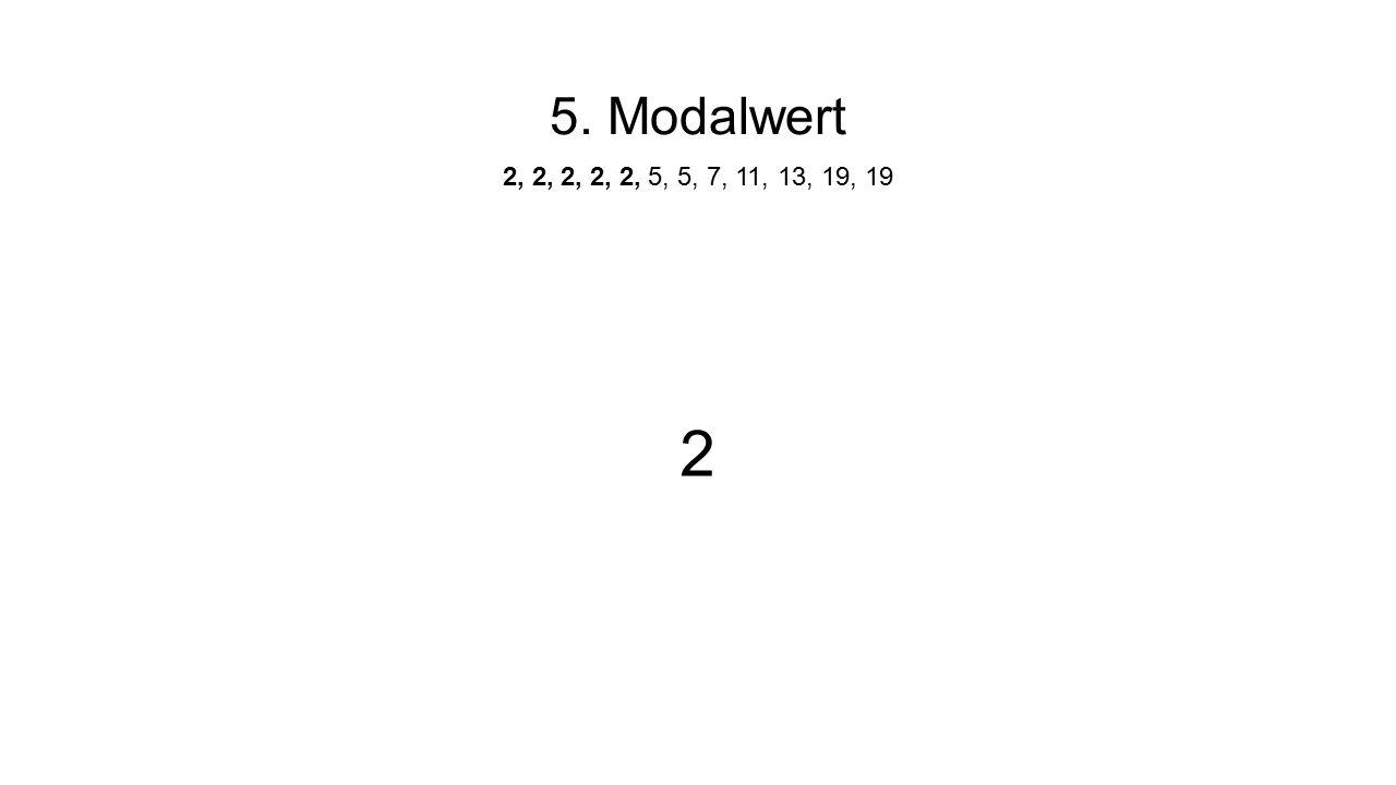 5. Modalwert 2, 2, 2, 2, 2, 5, 5, 7, 11, 13, 19, 19 2