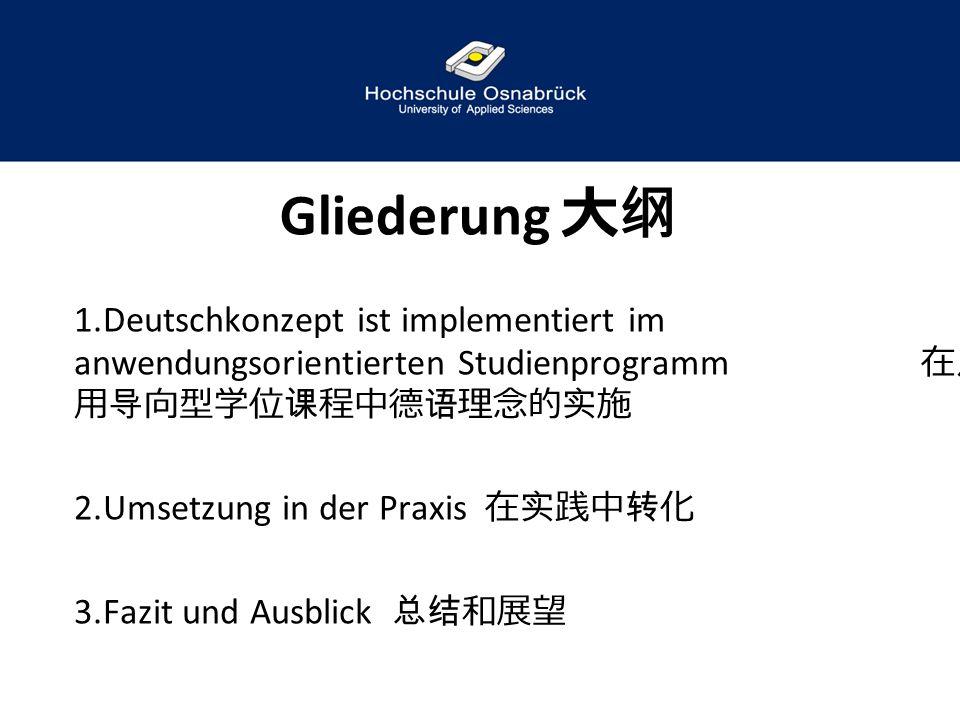 Gliederung 大纲 Deutschkonzept ist implementiert im anwendungsorientierten Studienprogramm 在应用导向型学位课程中德语理念的实施.