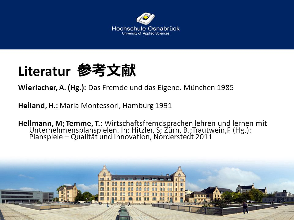 Literatur 参考文献 Wierlacher, A. (Hg.): Das Fremde und das Eigene. München 1985. Heiland, H.: Maria Montessori, Hamburg 1991.