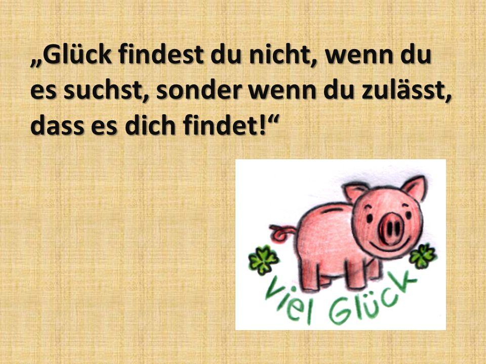 """""""Glück findest du nicht, wenn du es suchst, sonder wenn du zulässt, dass es dich findet!"""
