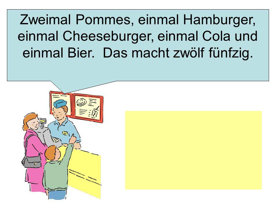 Zweimal Pommes, einmal Hamburger, einmal Cheeseburger, einmal Cola und einmal Bier.