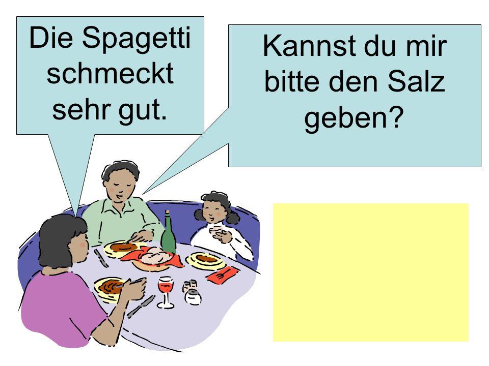 Die Spagetti schmeckt sehr gut. Kannst du mir bitte den Salz geben