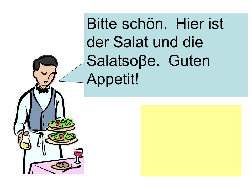 Bitte schön. Hier ist der Salat und die Salatsoβe. Guten Appetit!