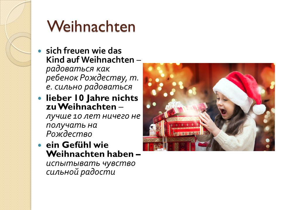 Weihnachten sich freuen wie das Kind auf Weihnachten – радоваться как ребенок Рождеству, т. е. сильно радоваться.
