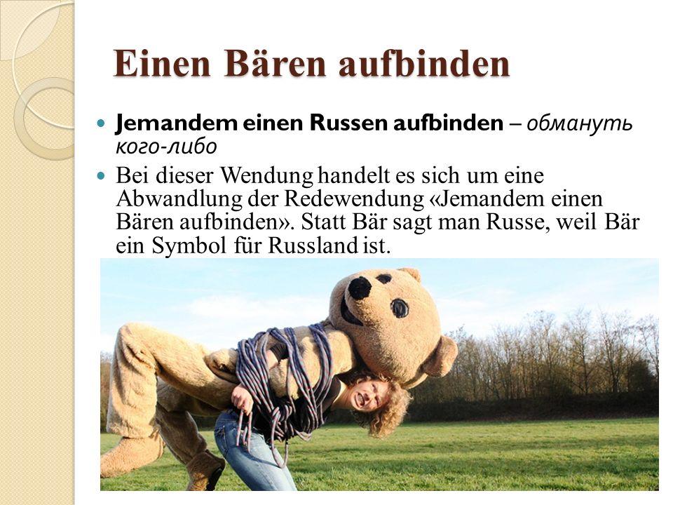 Einen Bären aufbinden Jemandem einen Russen aufbinden – обмануть кого-либо.