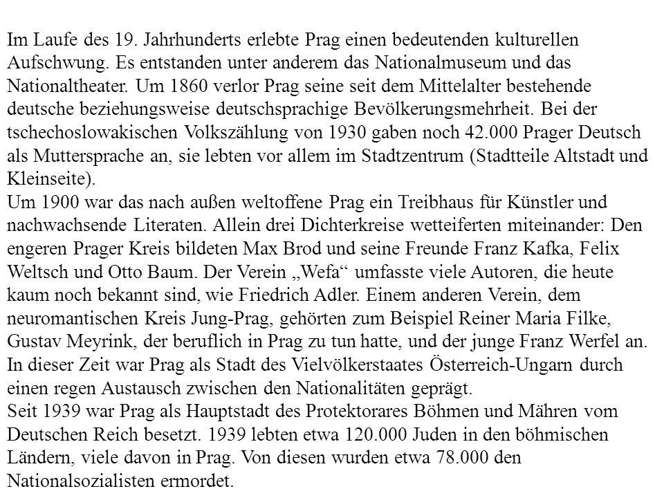 Im Laufe des 19. Jahrhunderts erlebte Prag einen bedeutenden kulturellen Aufschwung. Es entstanden unter anderem das Nationalmuseum und das Nationaltheater. Um 1860 verlor Prag seine seit dem Mittelalter bestehende deutsche beziehungsweise deutschsprachige Bevölkerungsmehrheit. Bei der tschechoslowakischen Volkszählung von 1930 gaben noch 42.000 Prager Deutsch als Muttersprache an, sie lebten vor allem im Stadtzentrum (Stadtteile Altstadt und Kleinseite).