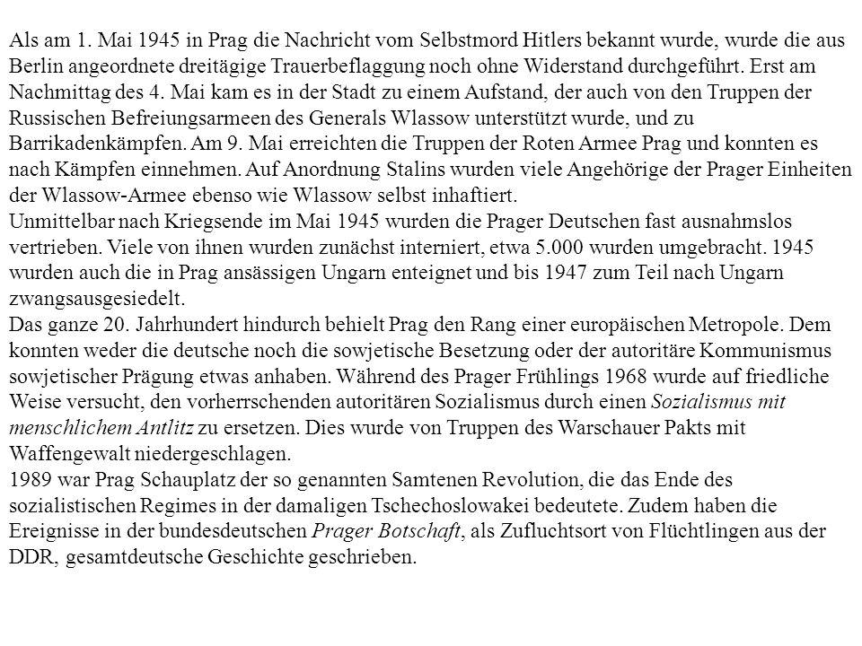 Als am 1. Mai 1945 in Prag die Nachricht vom Selbstmord Hitlers bekannt wurde, wurde die aus Berlin angeordnete dreitägige Trauerbeflaggung noch ohne Widerstand durchgeführt. Erst am Nachmittag des 4. Mai kam es in der Stadt zu einem Aufstand, der auch von den Truppen der Russischen Befreiungsarmeen des Generals Wlassow unterstützt wurde, und zu Barrikadenkämpfen. Am 9. Mai erreichten die Truppen der Roten Armee Prag und konnten es nach Kämpfen einnehmen. Auf Anordnung Stalins wurden viele Angehörige der Prager Einheiten der Wlassow-Armee ebenso wie Wlassow selbst inhaftiert.
