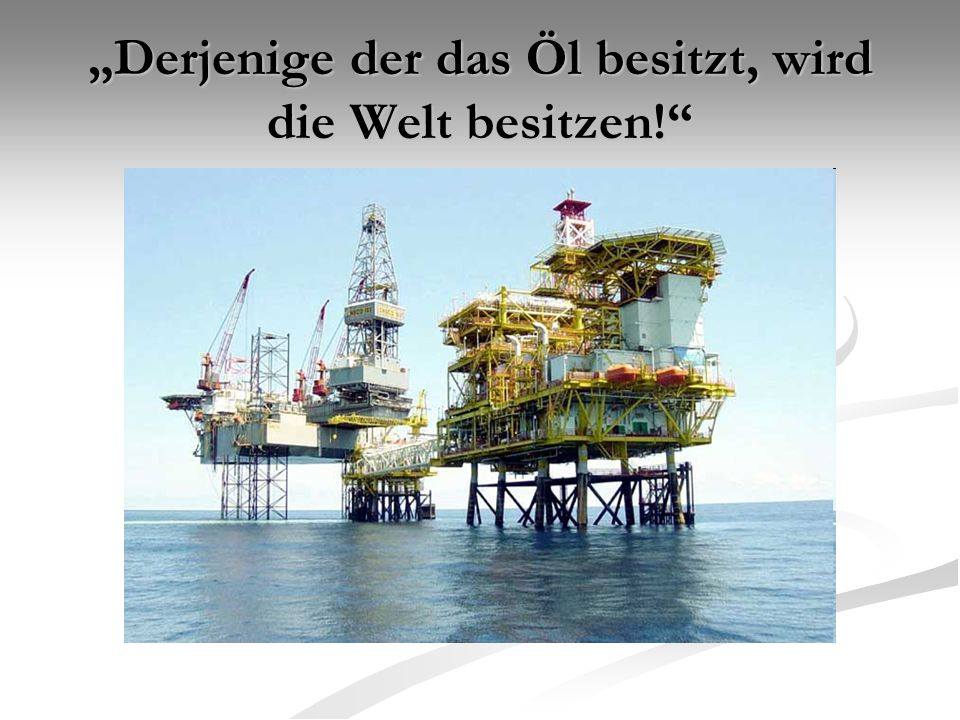 """""""Derjenige der das Öl besitzt, wird die Welt besitzen!"""
