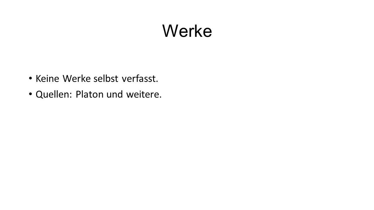 Werke Keine Werke selbst verfasst. Quellen: Platon und weitere.