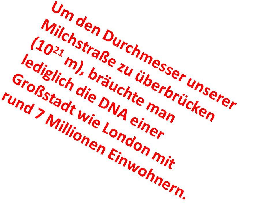 Um den Durchmesser unserer Milchstraße zu überbrücken (1021 m), bräuchte man lediglich die DNA einer Großstadt wie London mit rund 7 Millionen Einwohnern.