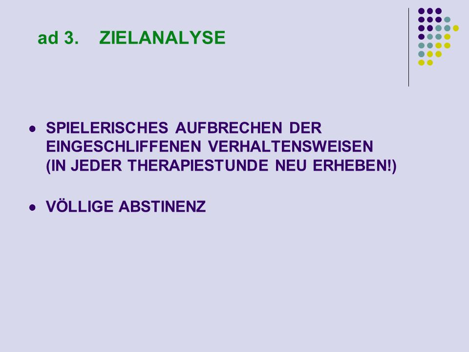 ad 3. ZIELANALYSE SPIELERISCHES AUFBRECHEN DER EINGESCHLIFFENEN VERHALTENSWEISEN (IN JEDER THERAPIESTUNDE NEU ERHEBEN!)