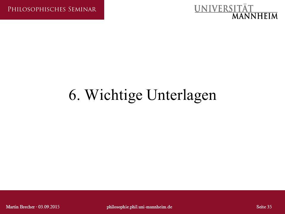 6. Wichtige Unterlagen Martin Brecher · 03.09.2015 philosophie.phil.uni-mannheim.de Seite 35