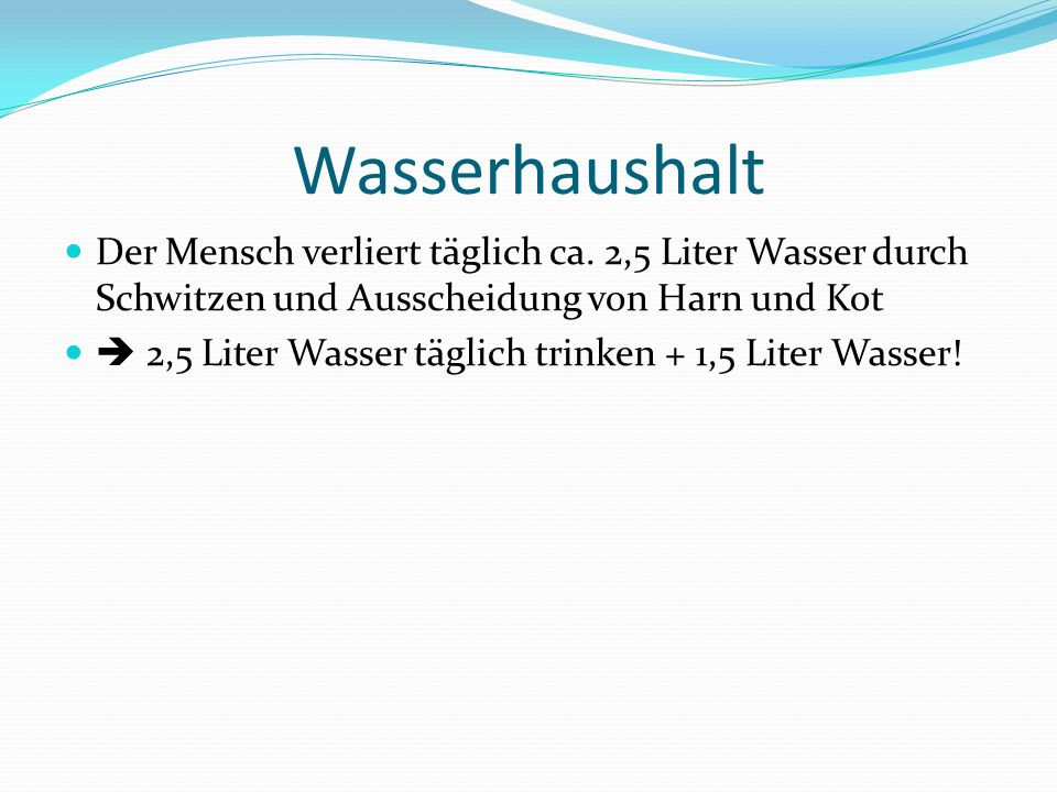 Wasserhaushalt Der Mensch verliert täglich ca. 2,5 Liter Wasser durch Schwitzen und Ausscheidung von Harn und Kot.