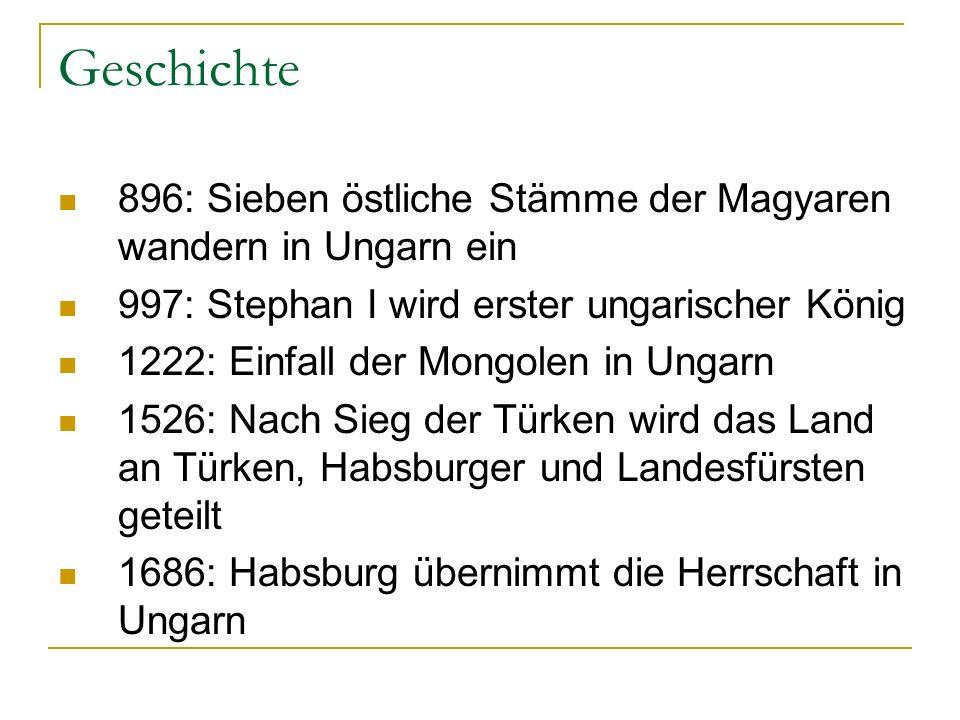 Geschichte 896: Sieben östliche Stämme der Magyaren wandern in Ungarn ein. 997: Stephan I wird erster ungarischer König.