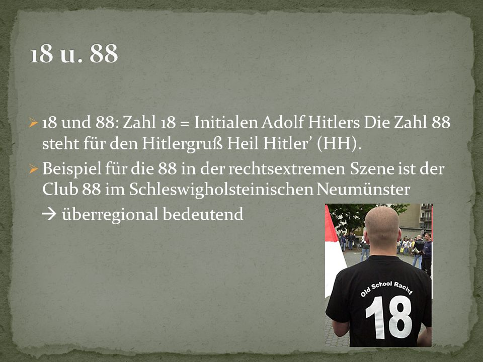 18 u. 88 18 und 88: Zahl 18 = Initialen Adolf Hitlers Die Zahl 88 steht für den Hitlergruß Heil Hitler' (HH).