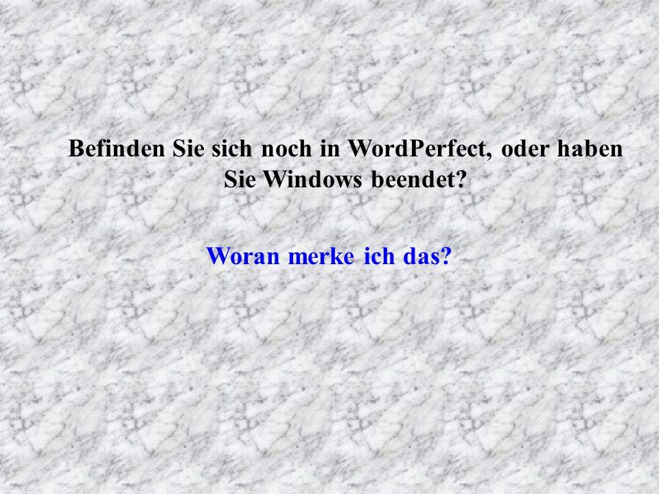 Befinden Sie sich noch in WordPerfect, oder haben Sie Windows beendet