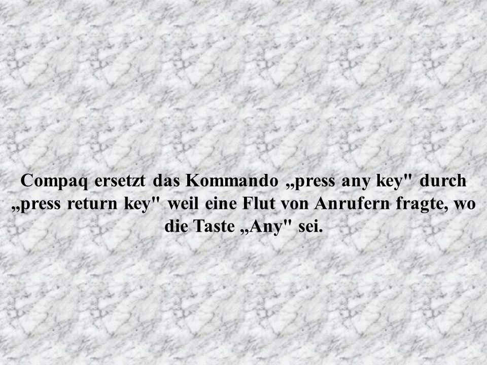 Compaq ersetzt das Kommando ,,press any key durch ,,press return key weil eine Flut von Anrufern fragte, wo die Taste ,,Any sei.