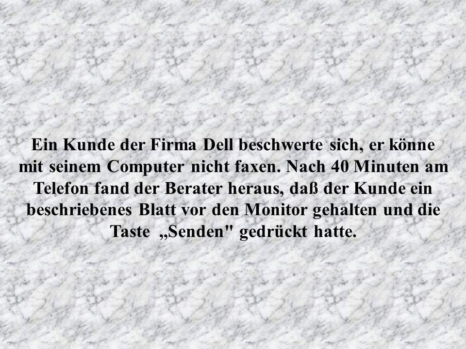 Ein Kunde der Firma Dell beschwerte sich, er könne mit seinem Computer nicht faxen.