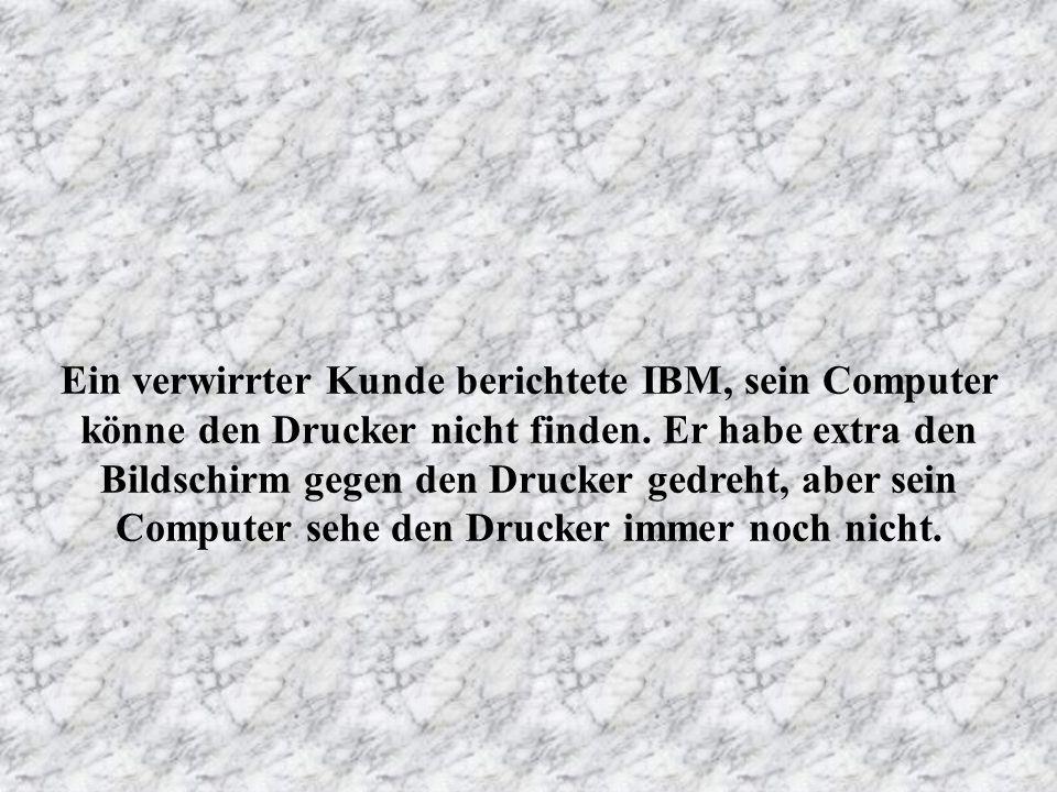 Ein verwirrter Kunde berichtete IBM, sein Computer könne den Drucker nicht finden.