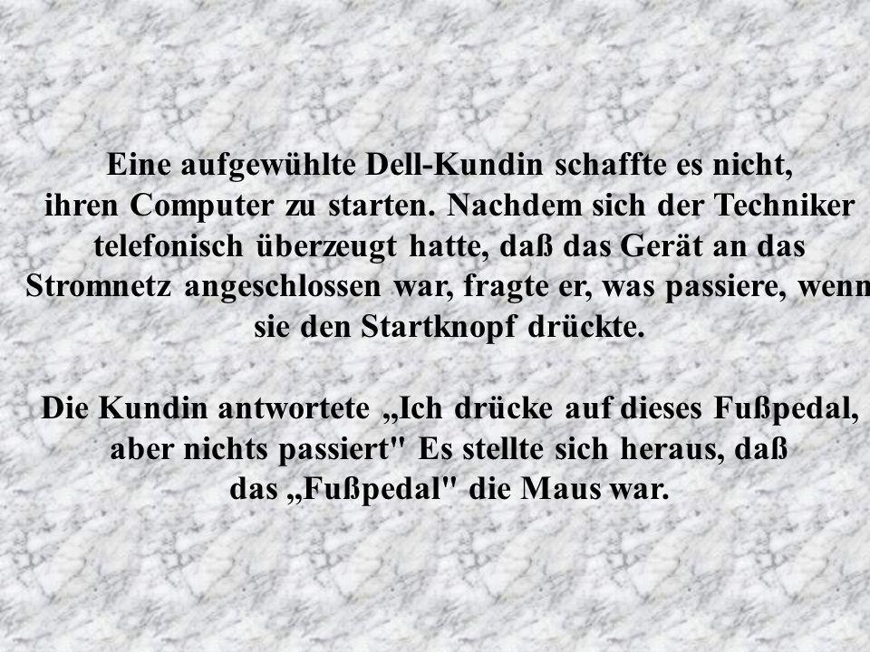 Eine aufgewühlte Dell-Kundin schaffte es nicht, ihren Computer zu starten. Nachdem sich der Techniker telefonisch überzeugt hatte, daß das Gerät an das Stromnetz angeschlossen war, fragte er, was passiere, wenn sie den Startknopf drückte.