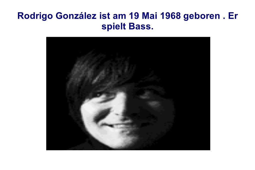 Rodrigo González ist am 19 Mai 1968 geboren . Er spielt Bass.