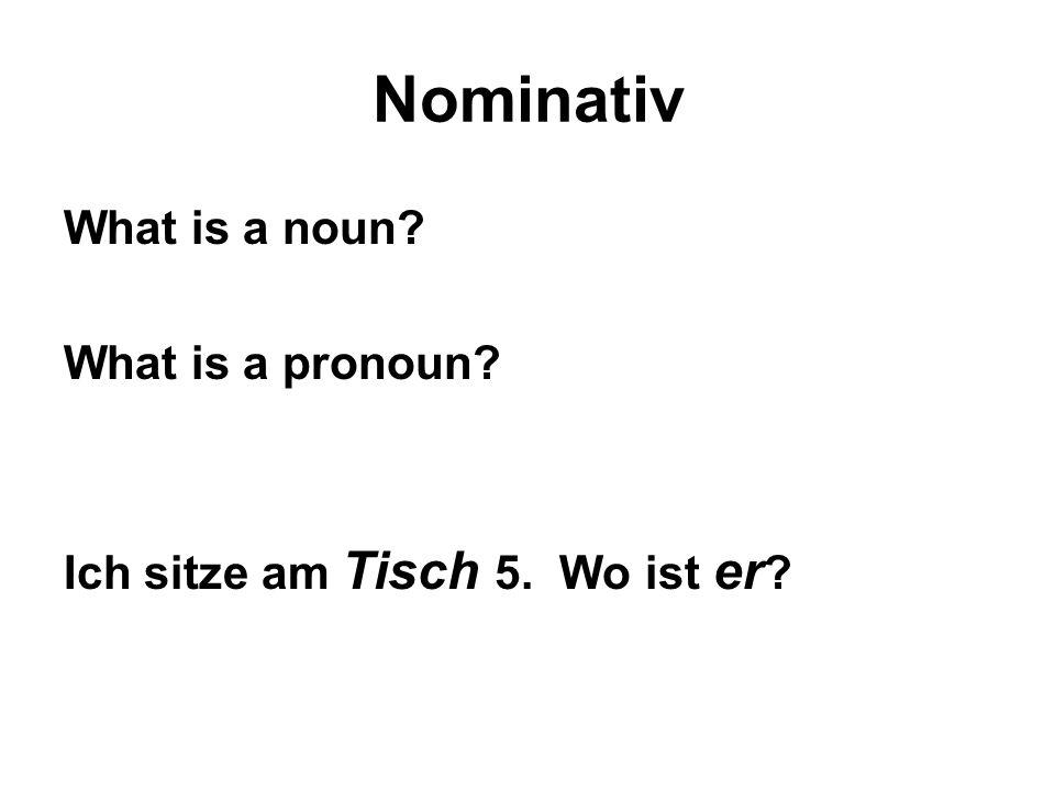 Nominativ What is a noun What is a pronoun Ich sitze am Tisch 5. Wo ist er