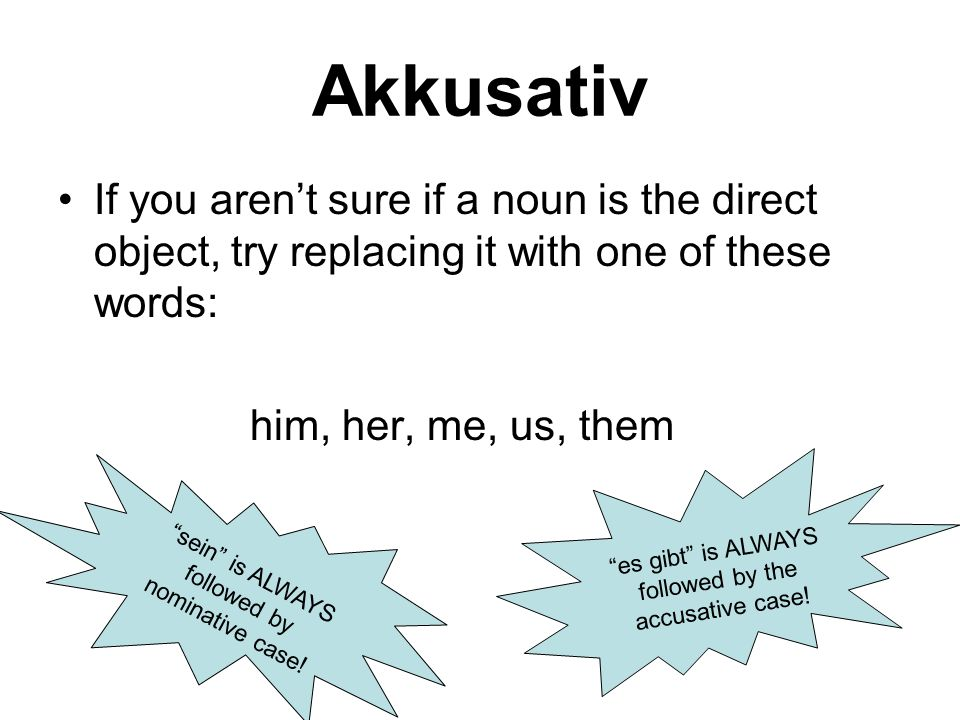 Akkusativ If you aren't sure if a noun is the direct object, try replacing it with one of these words: