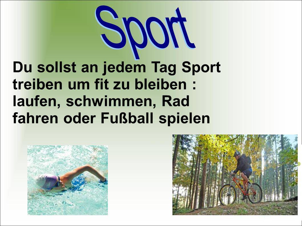 Sport Du sollst an jedem Tag Sport treiben um fit zu bleiben : laufen, schwimmen, Rad fahren oder Fußball spielen.
