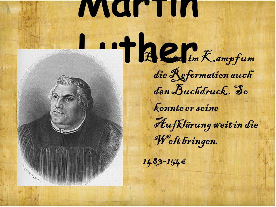 Martin Luther Er nutze im Kampf um die Reformation auch den Buchdruck,. So konnte er seine Aufklärung weit in die Welt bringen.