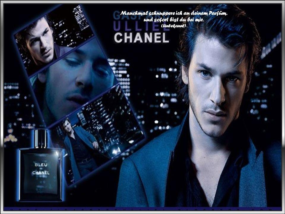 Manchmal schnuppere ich an deinem Parfüm. und sofort bist du bei mir.