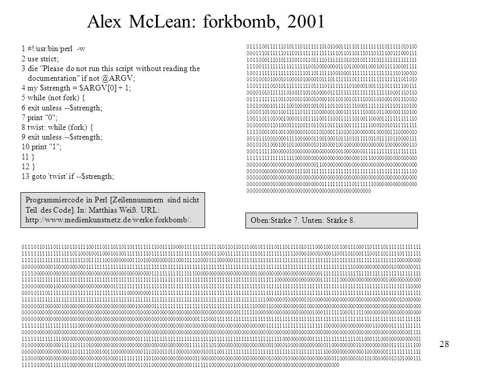 Alex McLean: forkbomb, 2001 1 #!/usr/bin/perl -w 2 use strict; 3 die Please do not run this script without reading the.