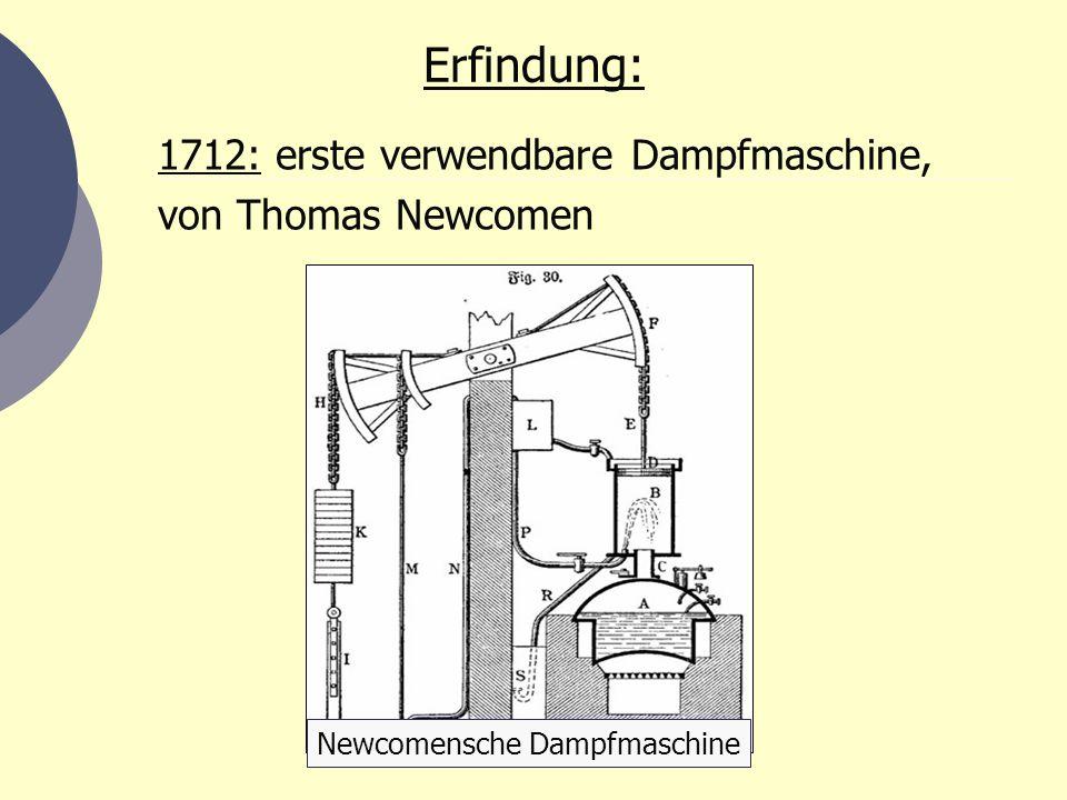Erfindung: 1712: erste verwendbare Dampfmaschine, von Thomas Newcomen