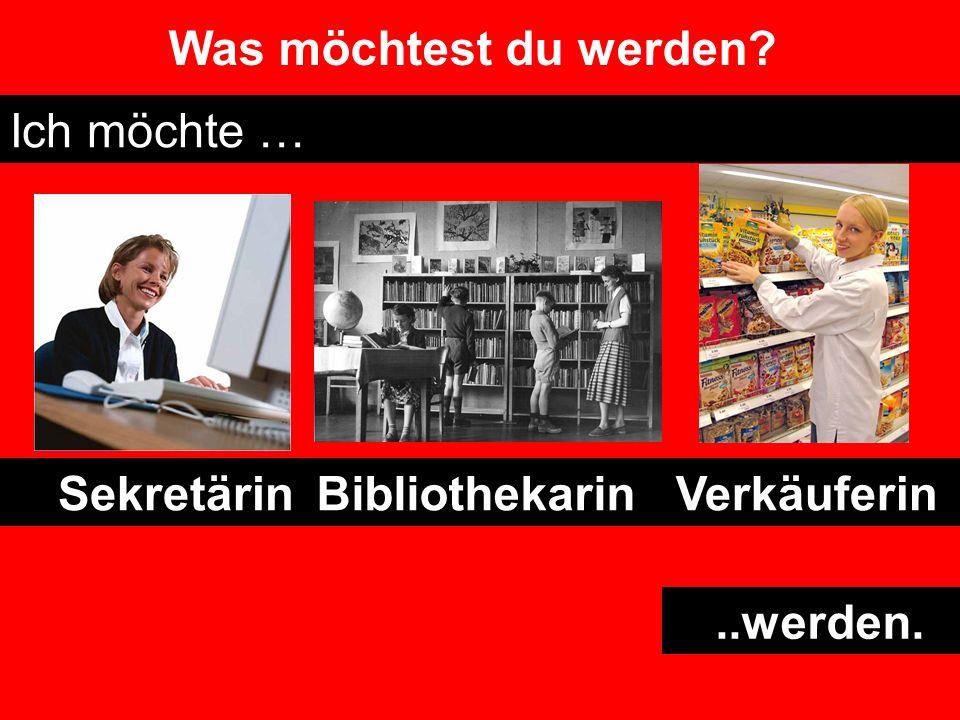 Was möchtest du werden Ich möchte … Sekretärin Bibliothekarin Verkäuferin ..werden.