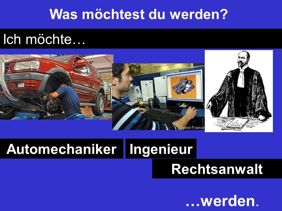…werden. Was möchtest du werden Ich möchte… Automechaniker Ingenieur
