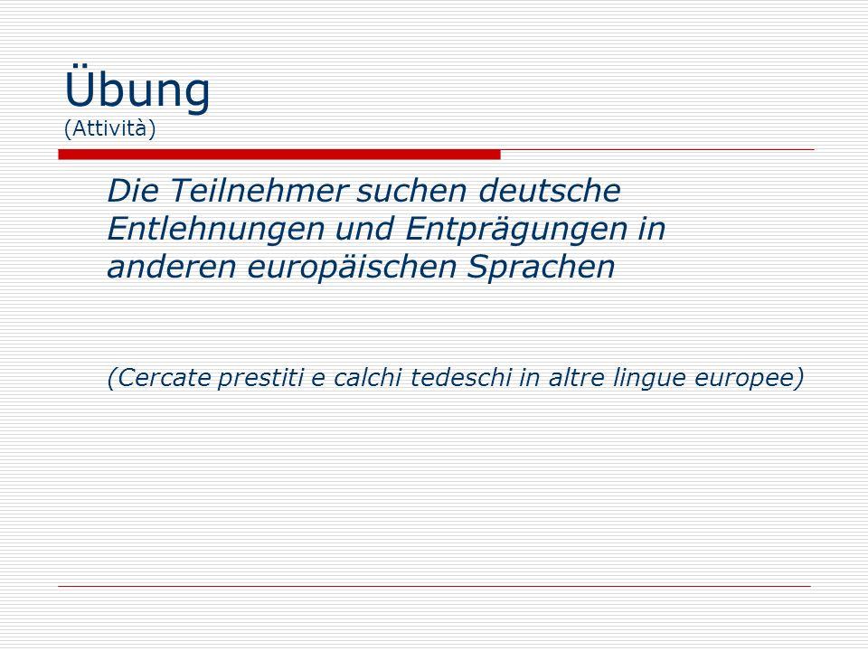 Übung (Attività)Die Teilnehmer suchen deutsche Entlehnungen und Entprägungen in anderen europäischen Sprachen.