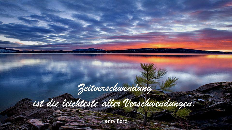Zeitverschwendung ist die leichteste aller Verschwendungen. Henry Ford