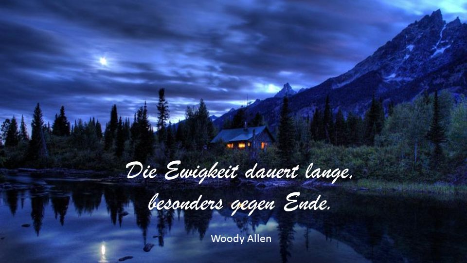 Die Ewigkeit dauert lange, besonders gegen Ende. Woody Allen